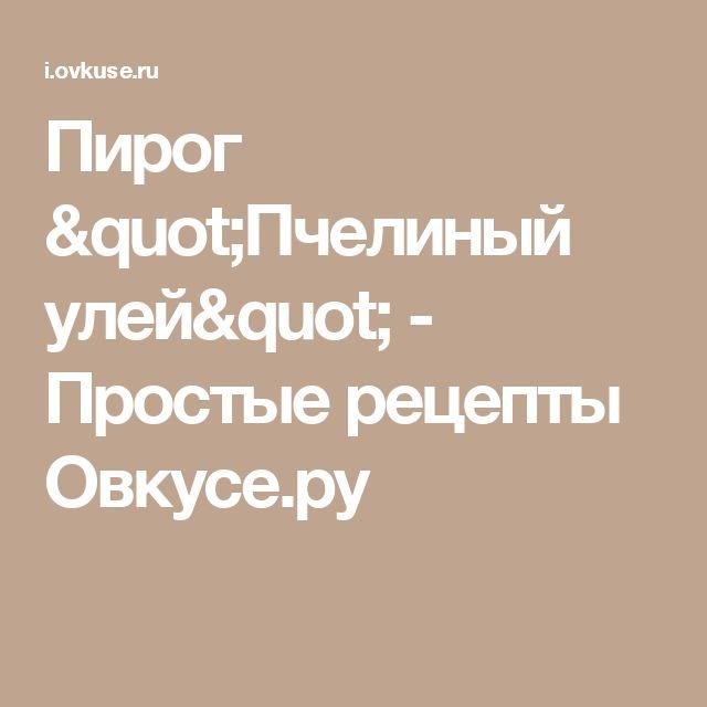 """Пирог """"Пчелиный улей"""" - Простые рецепты Овкусе.ру"""