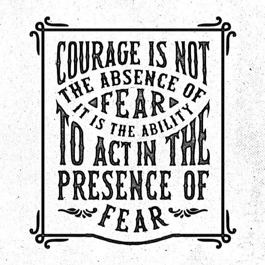 // Courage Is Not The Absence Of Fear, It Is The Ability To Act In The Presence Of Fear