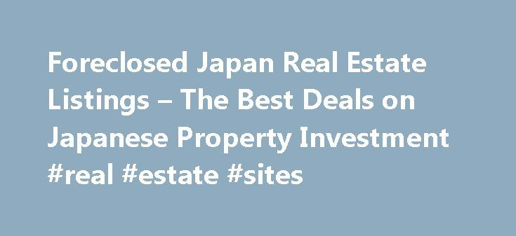 Foreclosed Japan Real Estate Listings – The Best Deals on Japanese Property Investment #real #estate #sites http://property.remmont.com/foreclosed-japan-real-estate-listings-the-best-deals-on-japanese-property-investment-real-estate-sites/  Foreclosed Japan Real Estate AIE Group Japan sources the best deals on real estate in Japan, further opening up the Japanese property market with a focus on investment opportunities inJapan keibai bukken (Japan foreclosures). We facilitate the purchase of…