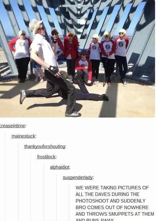 A similar thing happened at Dallas A-kon. I was taking a picture of all the Striders and Terezi comes buy with a suitcase, opens it up and take a big jar of apple juice out. Then she put it in front of them all and walked off. After the photo, all the Daves started drinking it.