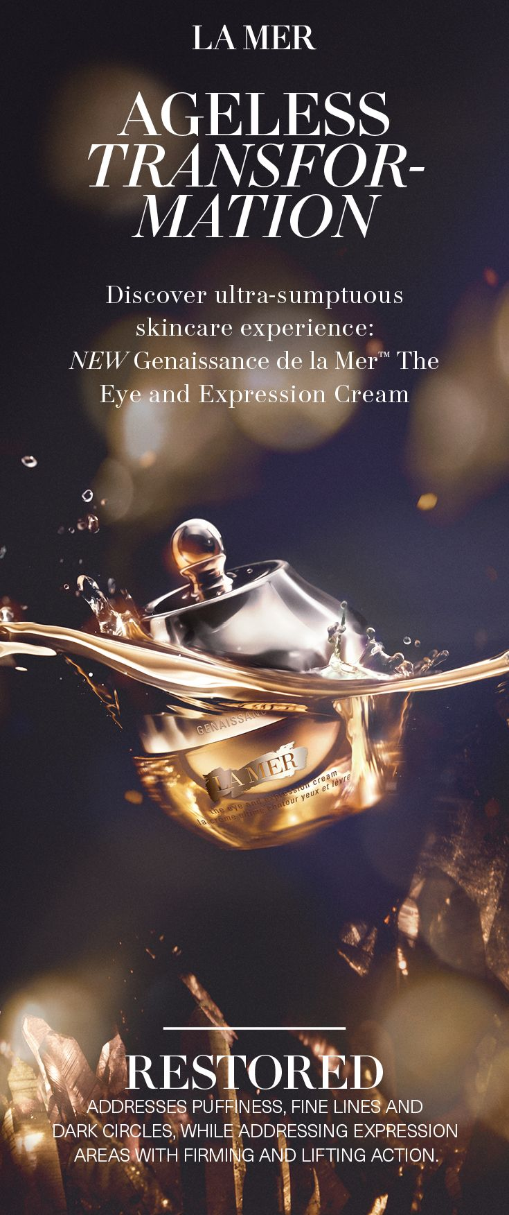 All-out irresistible. Love-at-first-touch, nourishes as it melts into skin transforming age into agelessness. Softens the look of puffiness, fine lines and dark circles. Expression areas are visibly plumped, lifted, and firmed.