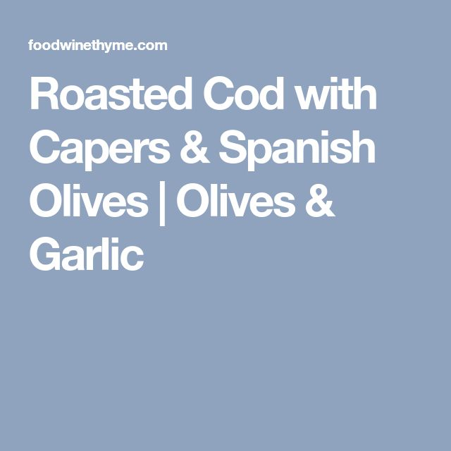 Roasted Cod with Capers & Spanish Olives | Olives & Garlic
