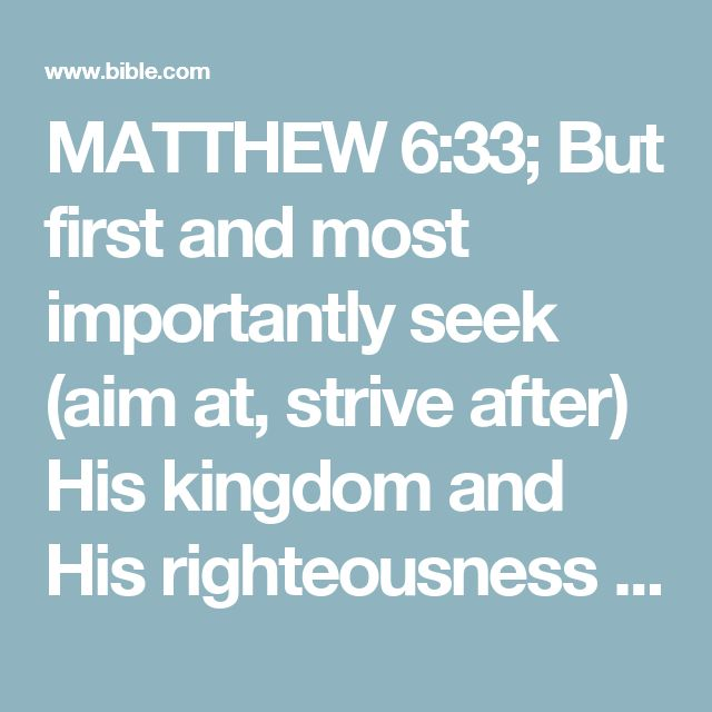 MATTHEW 6:33; But first and most importantly seek (aim at, strive after) His kingdom and His righteousness [His way of doing and being right--the attitude and character of God], and all these things will be given to you also.