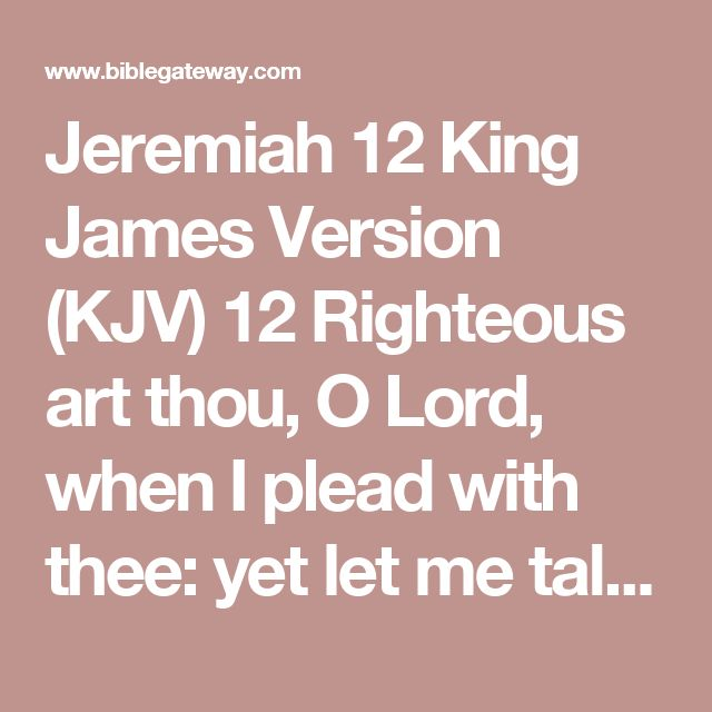 Jeremiah 12 King James Version (KJV)  12Righteous art thou, O Lord, when I plead with thee: yet let me talk with thee of thy judgments: Wherefore doth the way of the wicked prosper? wherefore are all they happy that deal very treacherously?