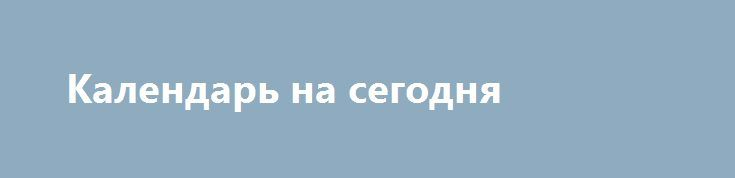 Календарь на сегодня http://krok-forex.ru/news/?adv_id=8552 Календарь на сегодня, Понедельник, 22 августа 2016 года:   (время/страна/показатель/период /предыдущее значение/прогноз)   — 12:30 Канада Оптовые продажи, м/м Июнь 1.8%   — 12:30 США Индекс экономической активности от ФРБ Чикаго Июль 0.16 {{AutoHashTags}}