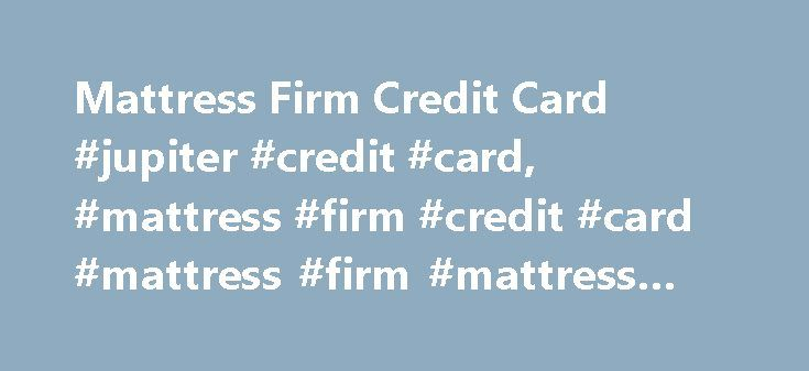 Mattress Firm Credit Card #jupiter #credit #card, #mattress #firm #credit #card #mattress #firm #mattress #centers http://malaysia.nef2.com/mattress-firm-credit-card-jupiter-credit-card-mattress-firm-credit-card-mattress-firm-mattress-centers/  # Mattress Firm Credit Card Everyday Promotional Offers Use your MFRM credit card everyday, at any location within the MFRM family of brands, with no minimum purchase, and take up to 12 months to pay off your balance without incurring any interest…