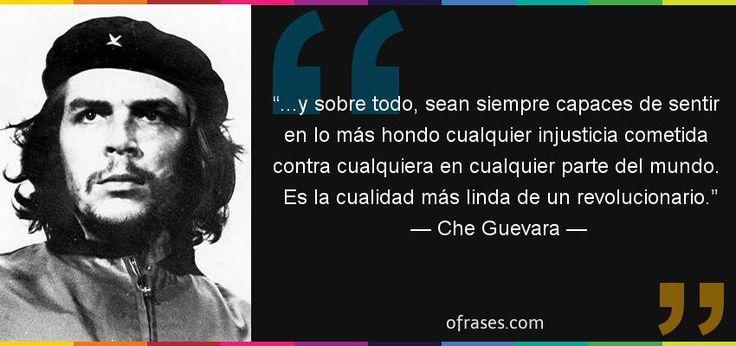Frases de Che Guevara - ...y sobre todo, sean siempre capaces de sentir en lo más hondo cualquier injusticia cometida contra cualquiera en cualquier parte del mundo. Es la cualidad más linda de un revolucionario.