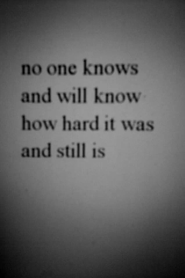 No one knows and will know how hard it was and still is...