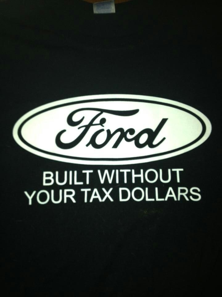 Ford - Built Without Your Tax Dollars    The ONLY automotive company who never took OUR/YOUR tax dollars because they were in crisis! FORD, made some MAJOR changes within the company and showed the world WHY we are #1