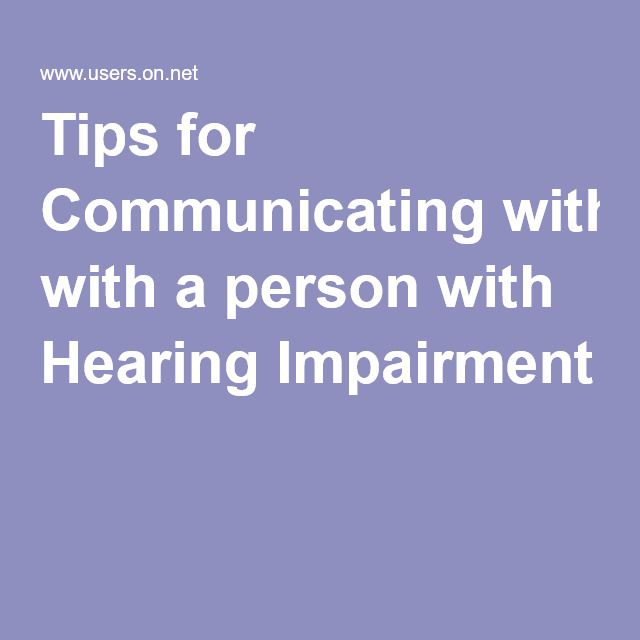 Tips for Communicating with a person with Hearing Impairment not a bad resource of tips for communicating with people that are hearing impaired.