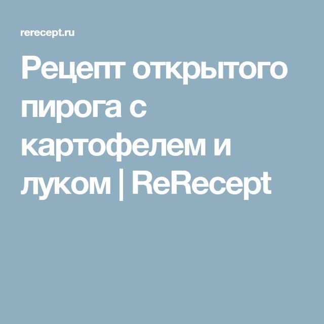 Рецепт открытого пирога с картофелем и луком | ReRecept