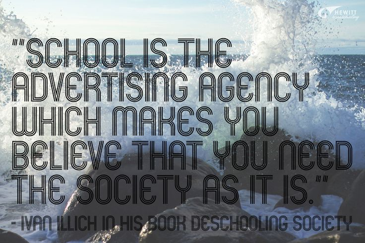 """""""School is the advertising agency which makes you believe that you need the society as it is."""" —Ivan Illich in his book Deschooling Society"""