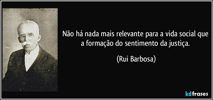 Não há nada mais relevante para a vida social que a formação do sentimento da justiça. (Rui Barbosa)