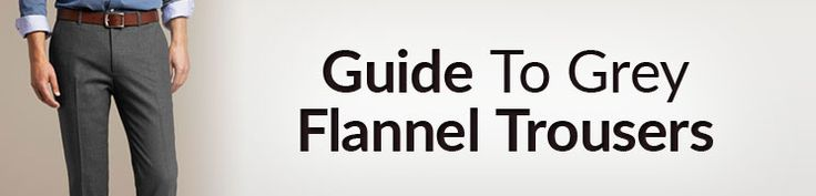 Ultimate Guide To Gray Flannel Trousers   Why Men Need Grey Flannel Pants