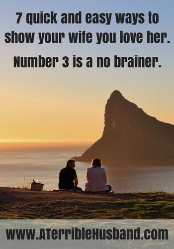 7 quick and easy ways to show your wife you love her. #3 is a no brainer. | Confessions of a Terrible Husband