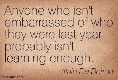 Anyone who isn't embarrassed of who they were last year probably isn't learning enough. Alain De Botton