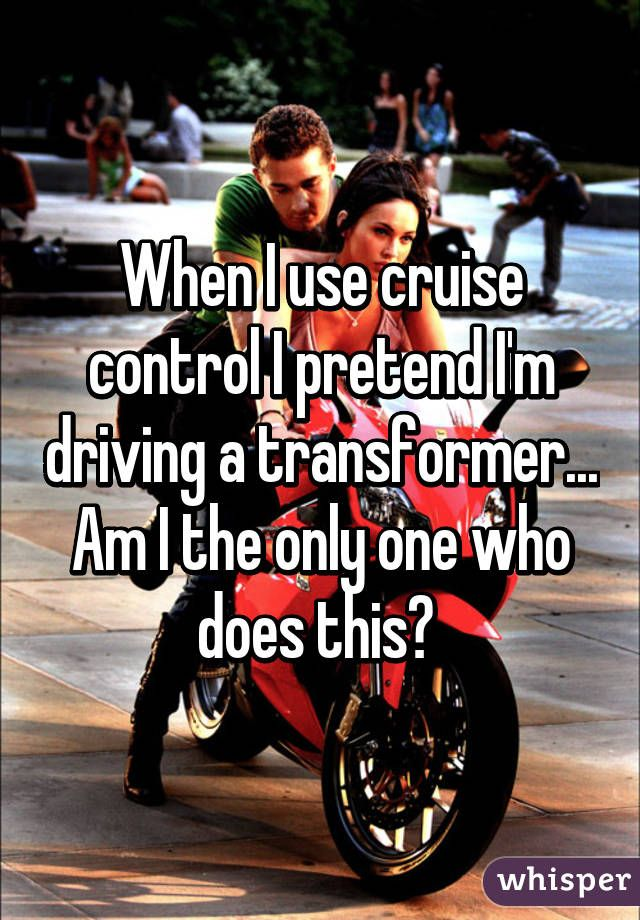 When I use cruise control I pretend I'm driving a transformer... Am I the only one who does this?
