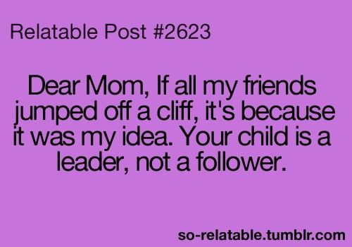 "The perfect answer to: ""If all your friends jumped off a cliff, would you?"" (I hated it when my mom asked me that!)"