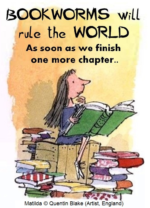 Bookworms will rule the world as soon as we finish one more chapter. [Source unknown]. Image of Matilda © Quentin BLAKE (Artist, England).  http://www.quentinblake.com/books/roald-dahl/9-books/roald-dahl/109-matilda ... KEEP attribution & artist link when repinning or reposting. COPYRIGHT LAW requires the artist be credited per wiki.