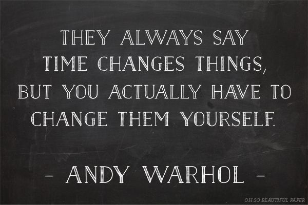 """Agreed. """"They always say time changes things, but you actually have to change them yourself"""" ~Andy Warhol."""