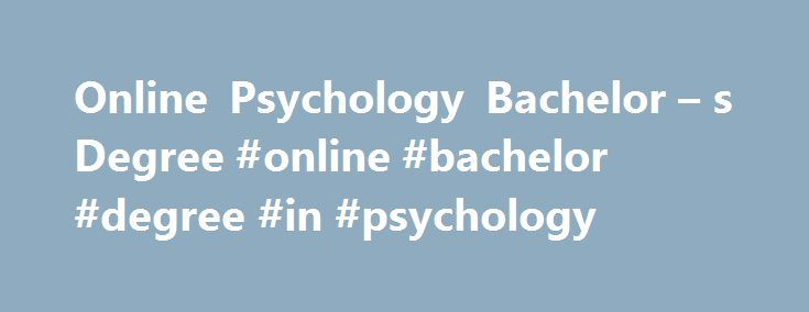 Online Psychology Bachelor – s Degree #online #bachelor #degree #in #psychology http://diet.nef2.com/online-psychology-bachelor-s-degree-online-bachelor-degree-in-psychology/  # Bachelor of Arts in Psychology Why Choose an Online Psychology Degree? Spark your mind and be the guide to a better psyche for others. UF Online's Bachelor of Arts in Psychology program provides students with a broad, science-based liberal arts education that explores psychology from both natural and social science…