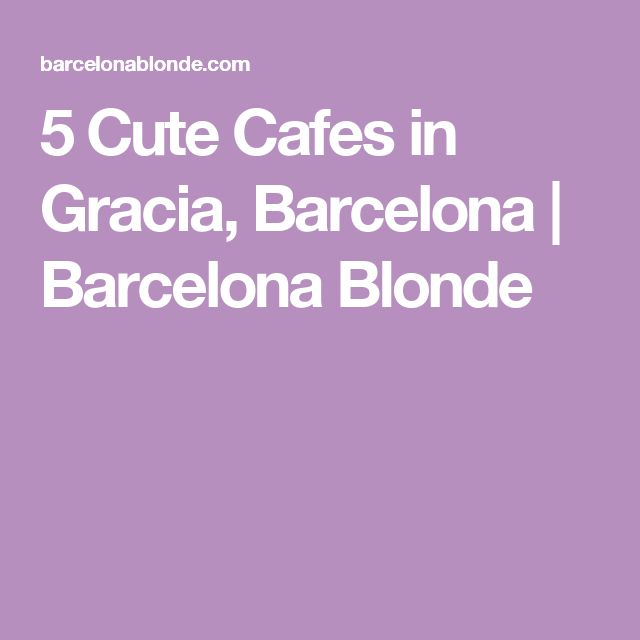5 Cute Cafes in Gracia, Barcelona | Barcelona Blonde