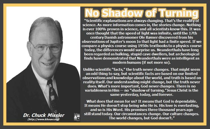 """No Shadow of Turning Dr. Chuck Missler """"Scientific explanations are always changing. That's the reality of science. As more information comes in, the stories change. Nothing is ever 100% proven in science, and all scientists know this. It was once thought that the speed of light was infinite, until the 17th century Danish astronomer Ole Rømer discovered from his observations of Jupiter's moon Io that light had a finite speed. If we compare a physics course using 1950s textbooks to a physics…"""