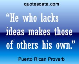 He who lacks ideas makes those of others his own.  - Popular Puerto Rican Proverbs