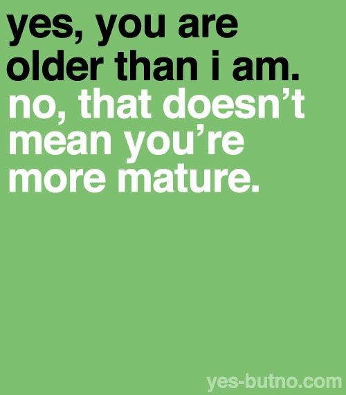 yes, you are older than i am. no, that doesn't mean you're more mature.