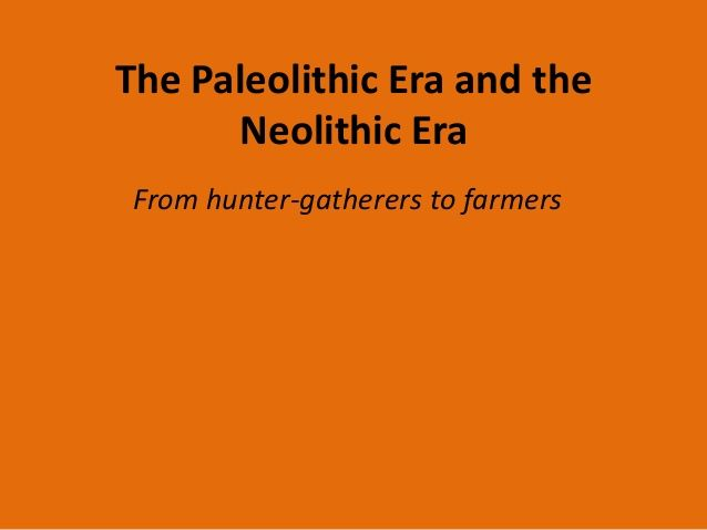 The Paleolithic Era and the Neolithic Era From hunter-gatherers to farmers