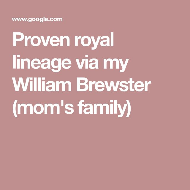 Proven royal lineage via my William Brewster (mom's family)