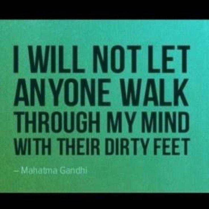 """I will not let anyone walk through my mind with their dirty feet."" ~Mahatma Gandhi"