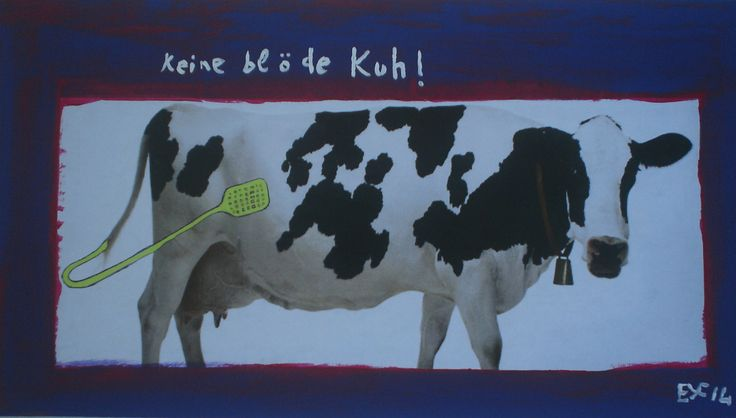 Meine eigene surrealistische Kunst: KEINE BLÖDE KUH!. Verkauft. Zur Zeit meine Kunst auch auf ebay.de unter:  http://www.ebay.de/sch/i.html?_from=R40&_trksid=p2050601.m570.l1313.TR2.TRC1.A0.H0.XEYF-ART.TRS0&_nkw=EYF-ART&_sacat=0