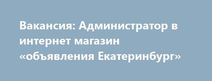 Вакансия: Администратор в интернет магазин «объявления Екатеринбург» http://www.pogruzimvse.ru/doska51/?adv_id=2812 В крупный интернет магазин требуются администраторы. Наличие ПК и безлимитного интернета. Уверенный пользователь ПК и интернета. Ответственность, коммуникабельность. Умение работать на результат. Работа ведётся через интернет. График работы свободный в удобное время.   Обязанности: Реклама бренда компании и интернет магазина по готовым материалам + ведение переписки…