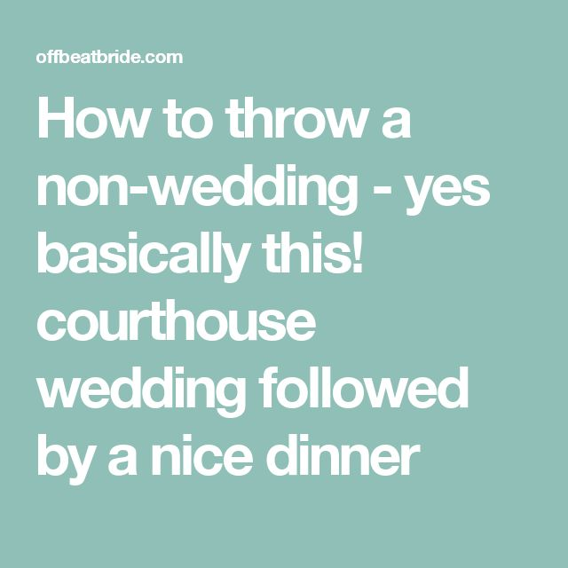 How to throw a non-wedding - yes basically this! courthouse wedding followed by a nice dinner