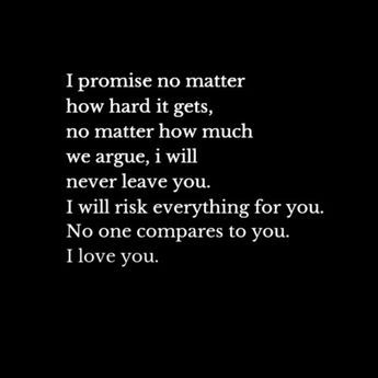 i promise no matter how hard it gets, no matter how much we argue, i will never leave you. i will risk everything for you. no one compares to you. i love you