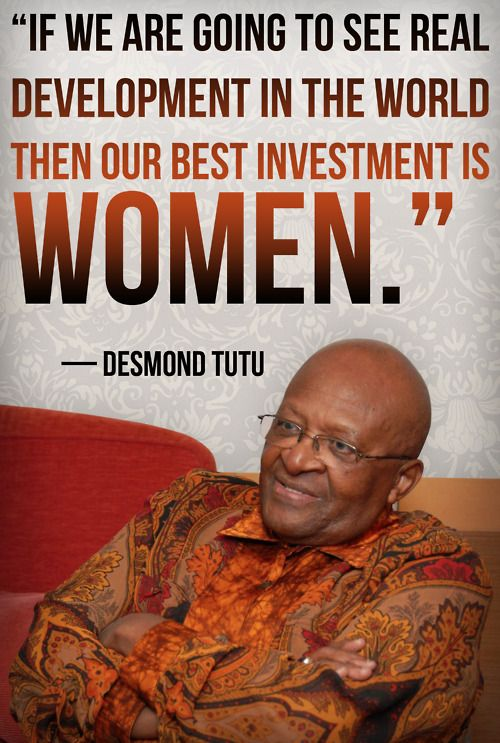 "Sometimes powerful women need wise men standing with us. ""If we are going to see real development in the world then our best investment is women."" -Desmond Tutu"