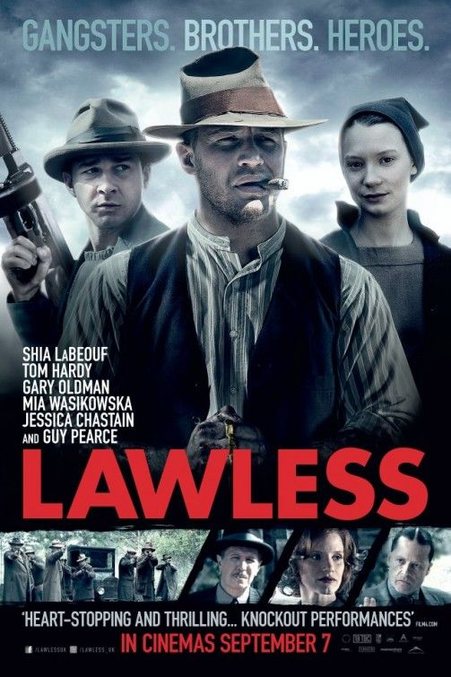 "Lawless is the true story of the infamous Bondurant Brothers: bootlegging siblings who made a run for the American Dream in Prohibition-era Virginia. In this epic gangster tale, inspired by true-life tales of author Matt Bondurant's family in his novel ""The Wettest County in the World"", the loyalty of three brothers is put to the test against the backdrop of the nation's most notorious crime wave. -- (C) Weinstein     Relesed: Friday 7th September"