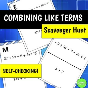 Combining like terms made fun!  Students practice combining like terms, but instead of just sitting at their seats doing a worksheet, they can be up moving around the room! This self-checking scavenger hunt has 12 problems which require students to combine like terms.