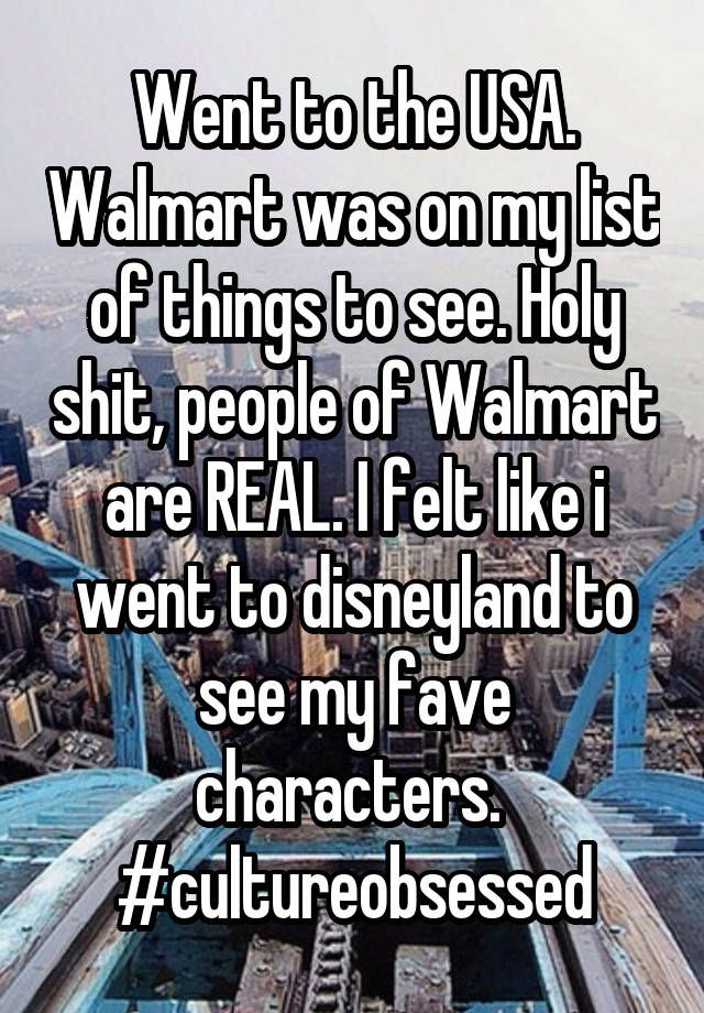 """Went to the USA. Walmart was on my list of things to see. Holy shit, people of Walmart are REAL. I felt like i went to disneyland to see my fave characters.  #cultureobsessed"""