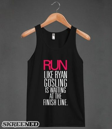 Run like Ryan Gosling is waiting at the finish line