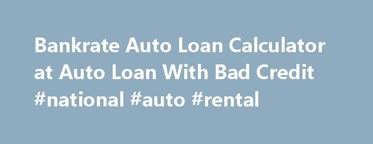 Bankrate Auto Loan Calculator At Auto Loan With Bad Credit