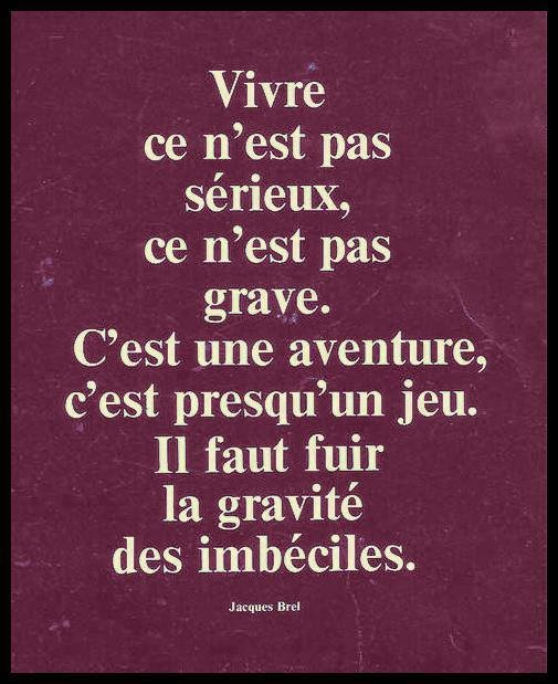 """""""Life isn't serious, it does not matter. It's an adventure, almost a game- instead escape the gravity of fools."""" -Jacques Brel"""