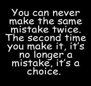 """You can never make the same mistake twice. The second time you make it, it's no longer a mistake, it's a choice."" OK then, America made a really bad choice --AGAIN--!"