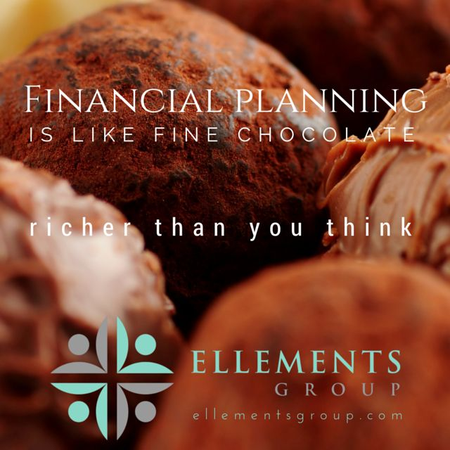 Financial Planning is like fine chocolate - richer than you think! Ellementsgroup.com