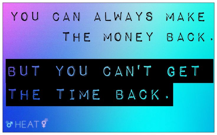 You can always make the money back. (So it's not that big of a problem if you lose them). But you can't get the time back. (And that it's priceless, use it wiseley).