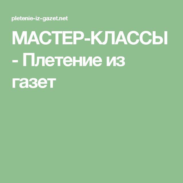 МАСТЕР-КЛАССЫ - Плетение из газет