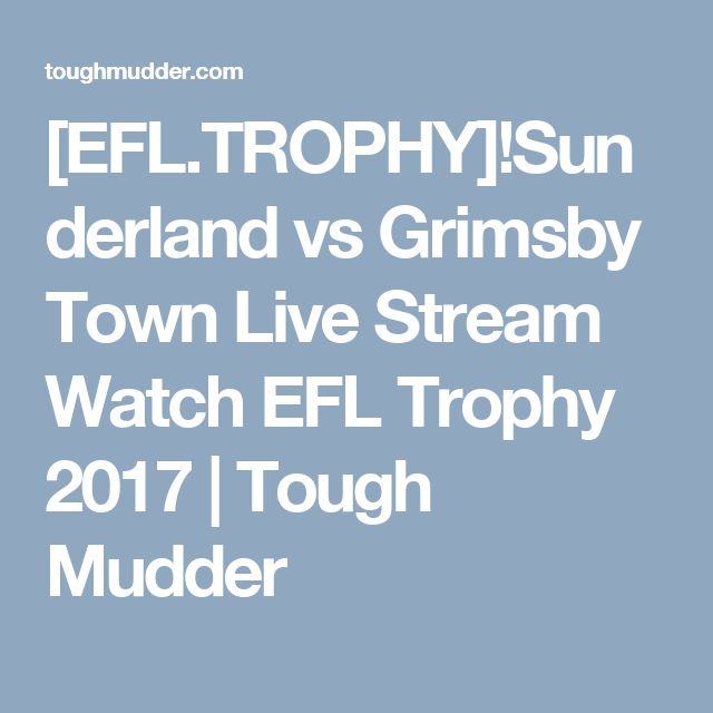 [EFL.TROPHY]!Sunderland vs Grimsby Town Live Stream Watch EFL Trophy 2017 | Tough Mudder