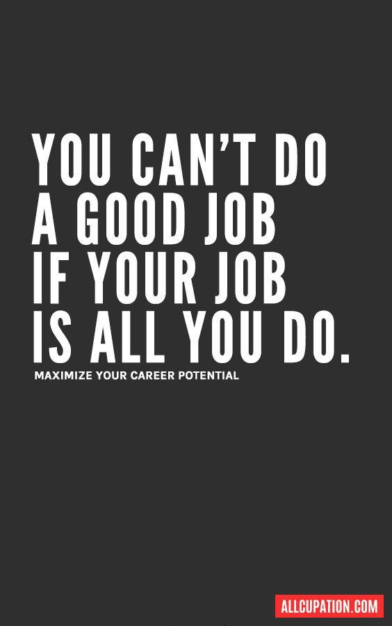 You' can't do a good job if your job is all you do.