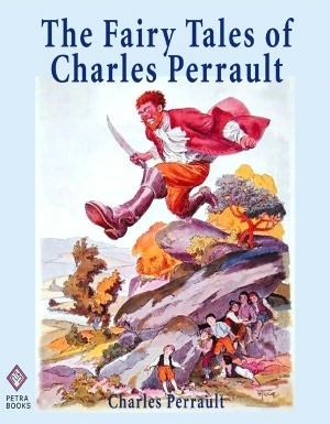 The Fairy Tales of Charles Perrault: Ten Short Stories for Children Including Cinderella, Sleeping Beauty, Blue Beard, and Little Thumb - Illustrated